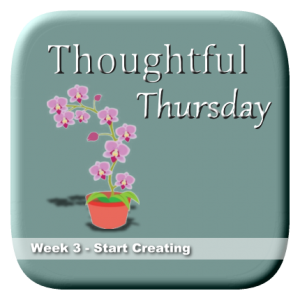 Thoughtful Thursday Week 3 - Start Creating